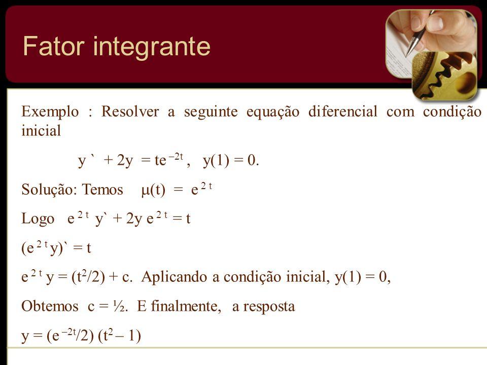 Exemplo : Resolver a seguinte equação diferencial com condição inicial y ` + 2y = te –2t, y(1) = 0. Solução: Temos (t) = e 2 t Logo e 2 t y` + 2y e 2