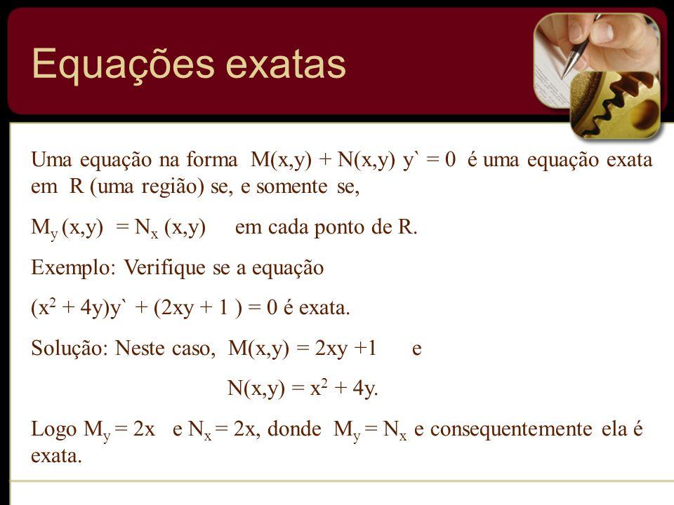 Equações exatas Uma equação na forma M(x,y) + N(x,y) y` = 0 é uma equação exata em R (uma região) se, e somente se, M y (x,y) = N x (x,y) em cada pont