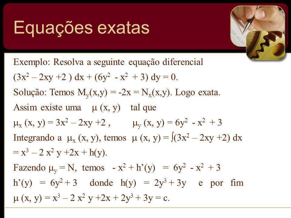 Exemplo: Resolva a seguinte equação diferencial (3x 2 – 2xy +2 ) dx + (6y 2 - x 2 + 3) dy = 0. Solução: Temos M y (x,y) = -2x = N x (x,y). Logo exata.