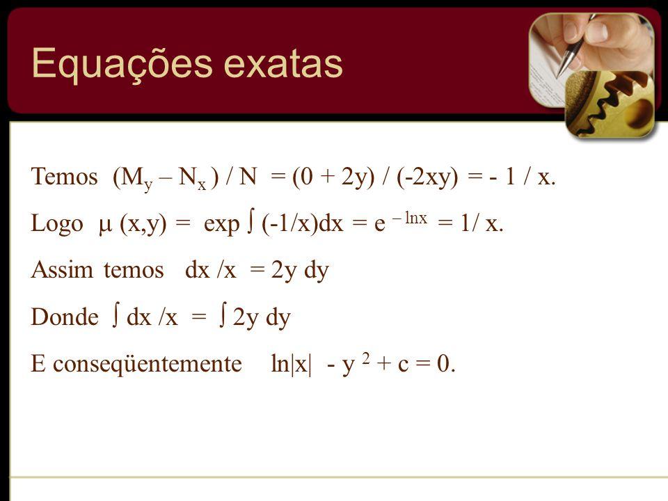 Temos (M y – N x ) / N = (0 + 2y) / (-2xy) = - 1 / x. Logo (x,y) = exp (-1/x)dx = e – lnx = 1/ x. Assim temos dx /x = 2y dy Donde dx /x = 2y dy E cons