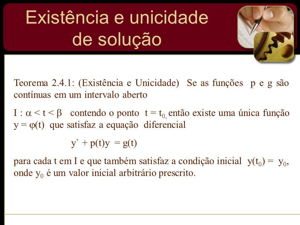 Existência e unicidade de solução Teorema 2.4.1: (Existência e Unicidade) Se as funções p e g são contínuas em um intervalo aberto I : < t < contendo