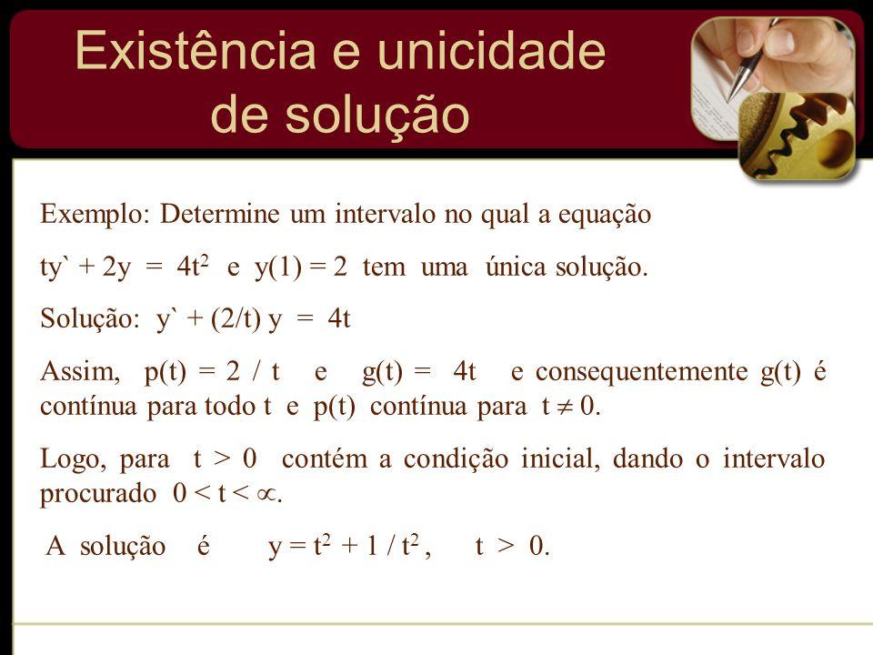 Exemplo: Determine um intervalo no qual a equação ty` + 2y = 4t 2 e y(1) = 2 tem uma única solução. Solução: y` + (2/t) y = 4t Assim, p(t) = 2 / t e g