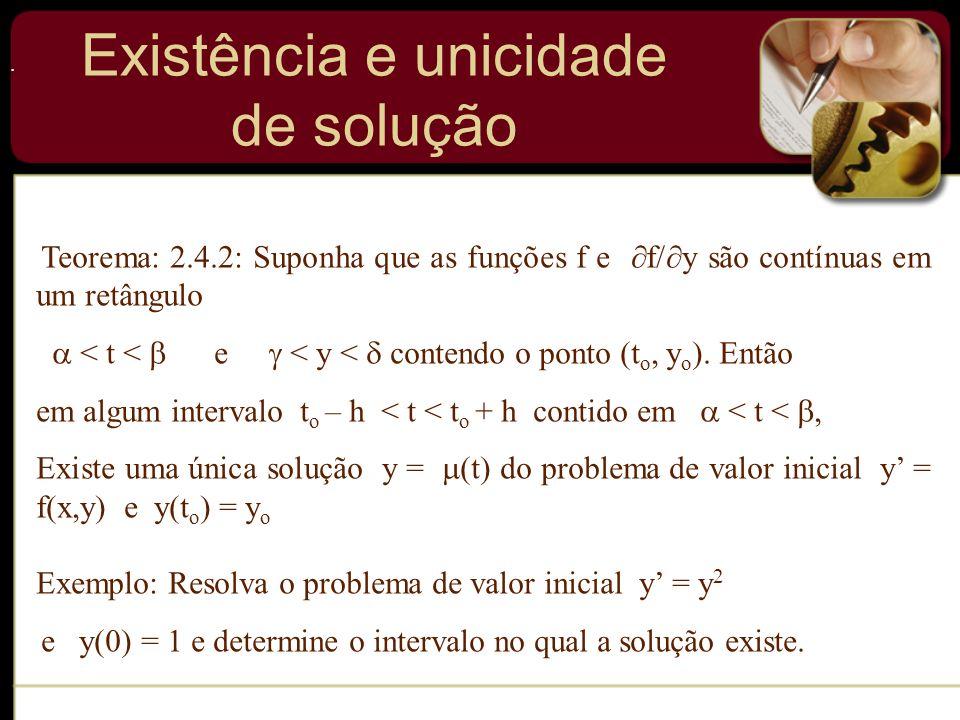 . Teorema: 2.4.2: Suponha que as funções f e f/ y são contínuas em um retângulo < t < e < y < contendo o ponto (t o, y o ). Então em algum intervalo t