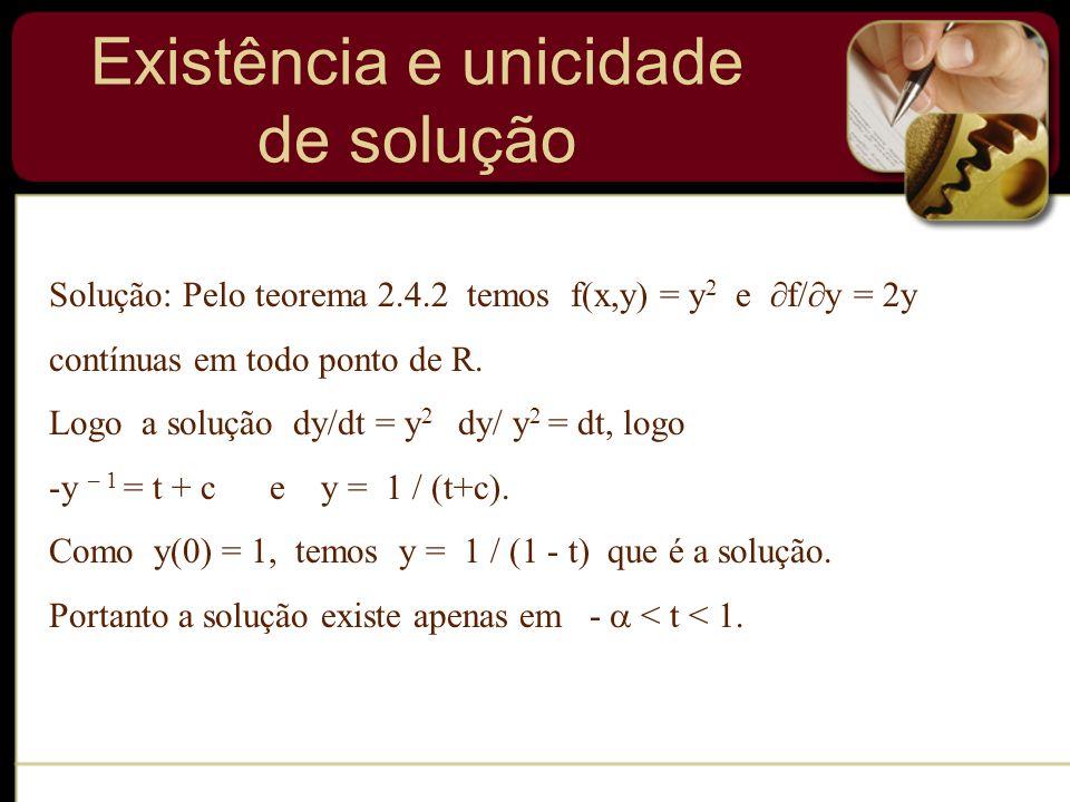 Solução: Pelo teorema 2.4.2 temos f(x,y) = y 2 e f/ y = 2y contínuas em todo ponto de R. Logo a solução dy/dt = y 2 dy/ y 2 = dt, logo -y – 1 = t + c