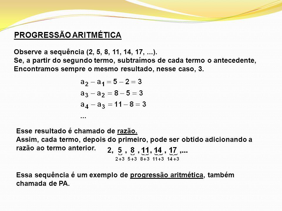 PROGRESSÃO ARITMÉTICA Observe a sequência (2, 5, 8, 11, 14, 17,...). Se, a partir do segundo termo, subtraímos de cada termo o antecedente, Encontramo