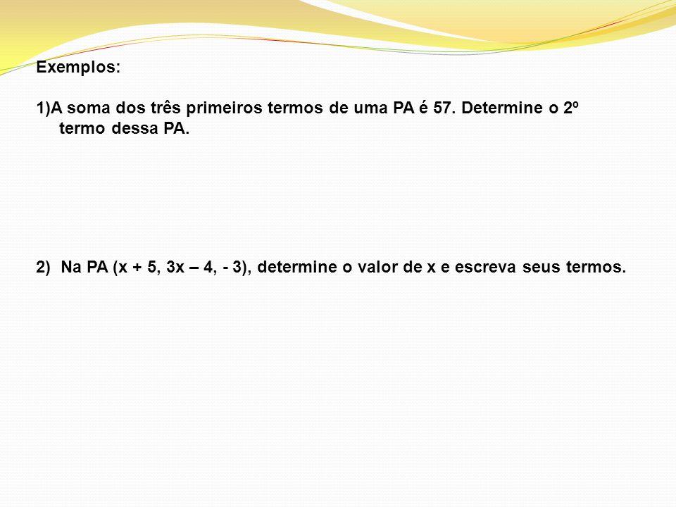 Exemplos: 1)A soma dos três primeiros termos de uma PA é 57. Determine o 2º termo dessa PA. 2) Na PA (x + 5, 3x – 4, - 3), determine o valor de x e es