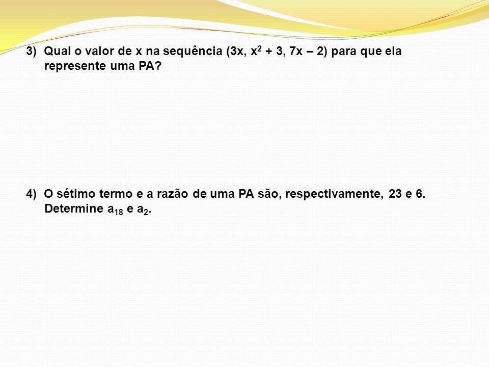 3) Qual o valor de x na sequência (3x, x 2 + 3, 7x – 2) para que ela represente uma PA? 4) O sétimo termo e a razão de uma PA são, respectivamente, 23