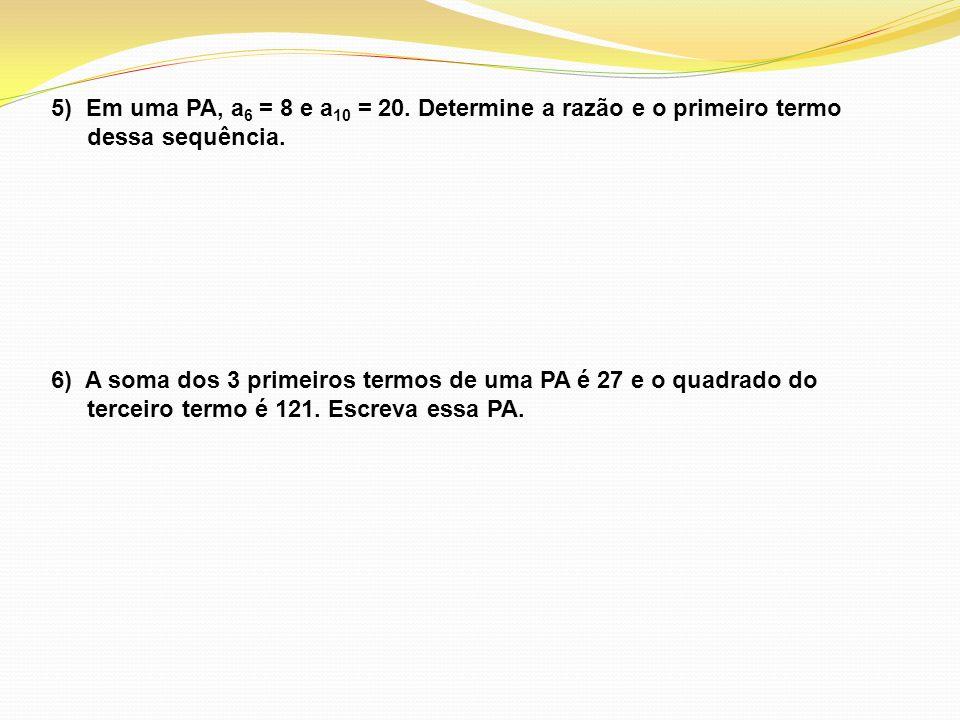5) Em uma PA, a 6 = 8 e a 10 = 20. Determine a razão e o primeiro termo dessa sequência. 6) A soma dos 3 primeiros termos de uma PA é 27 e o quadrado