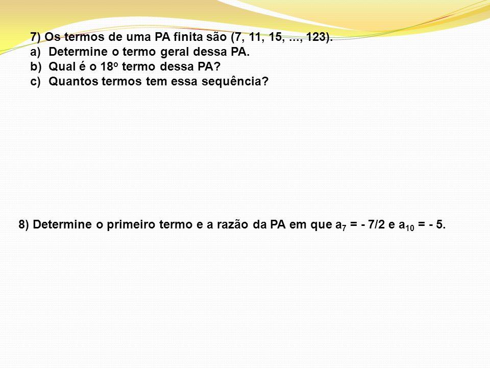 7) Os termos de uma PA finita são (7, 11, 15,..., 123). a)Determine o termo geral dessa PA. b)Qual é o 18 o termo dessa PA? c)Quantos termos tem essa