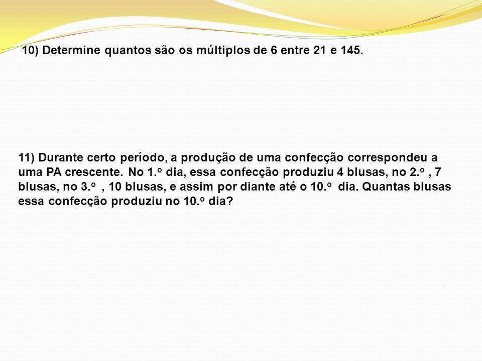 10) Determine quantos são os múltiplos de 6 entre 21 e 145. 11) Durante certo período, a produção de uma confecção correspondeu a uma PA crescente. No