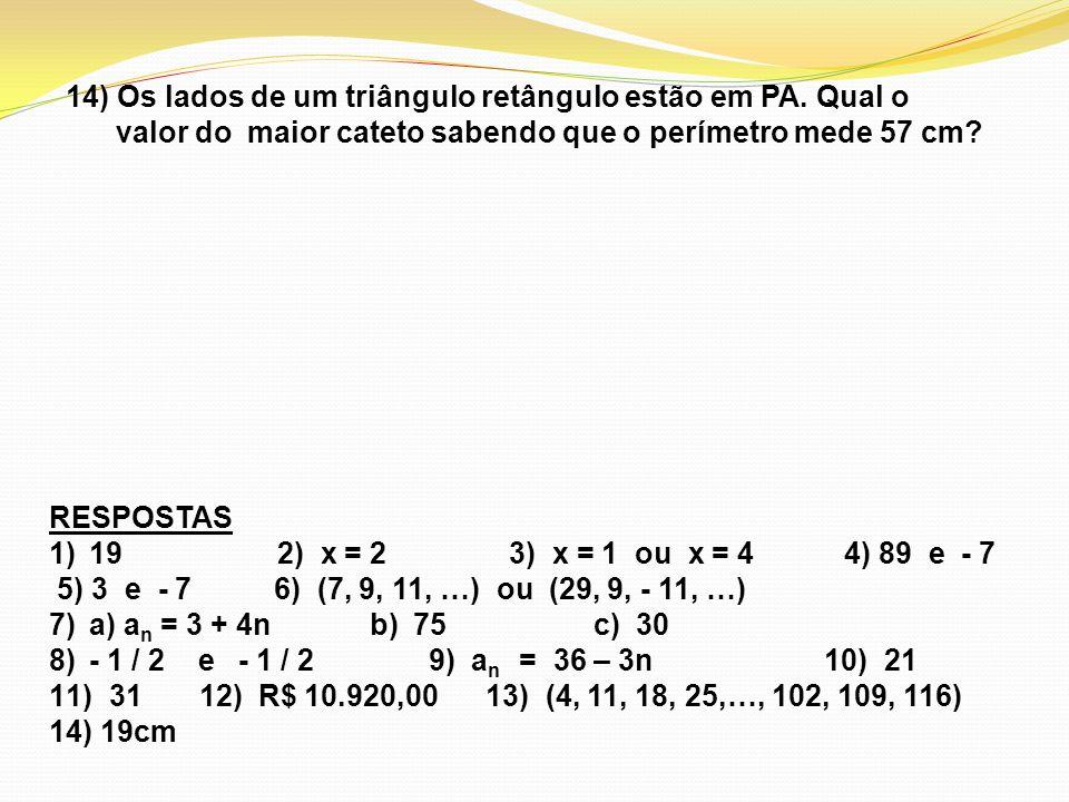 14) Os lados de um triângulo retângulo estão em PA. Qual o valor do maior cateto sabendo que o perímetro mede 57 cm? RESPOSTAS 1)19 2) x = 2 3) x = 1