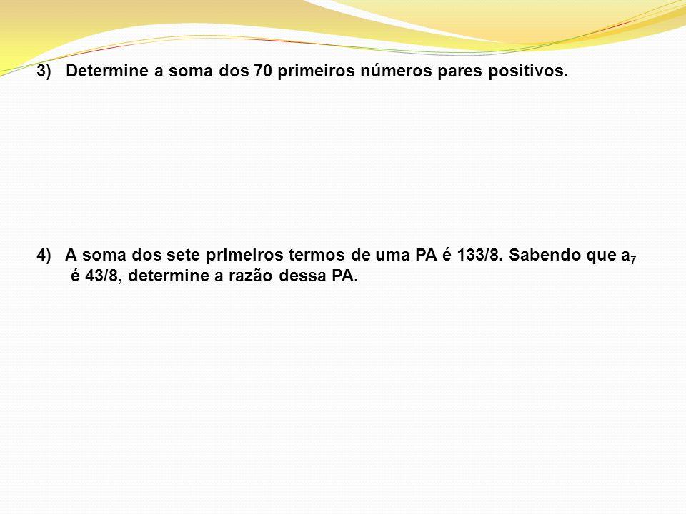 3) Determine a soma dos 70 primeiros números pares positivos. 4) A soma dos sete primeiros termos de uma PA é 133/8. Sabendo que a 7 é 43/8, determine
