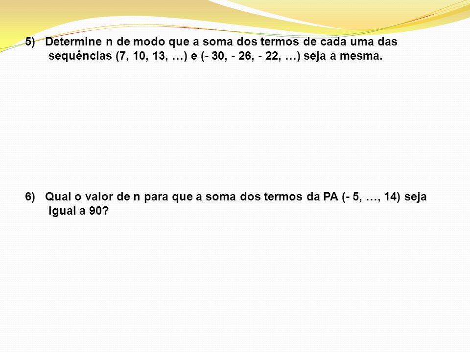 5) Determine n de modo que a soma dos termos de cada uma das sequências (7, 10, 13, …) e (- 30, - 26, - 22, …) seja a mesma. 6) Qual o valor de n para
