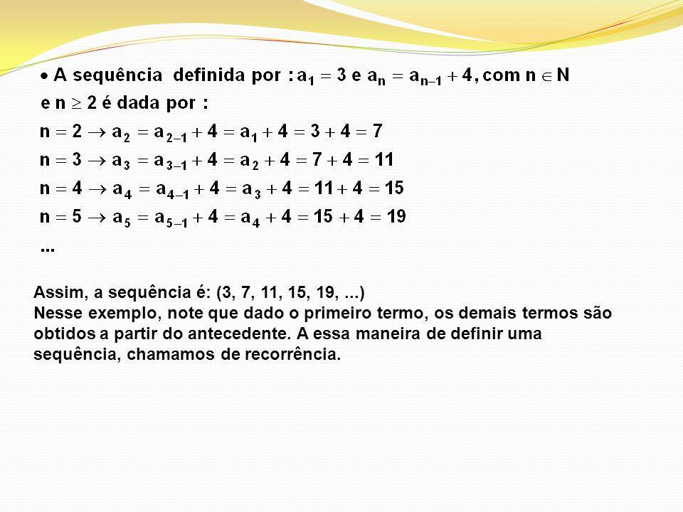 Assim, a sequência é: (3, 7, 11, 15, 19,...) Nesse exemplo, note que dado o primeiro termo, os demais termos são obtidos a partir do antecedente. A es