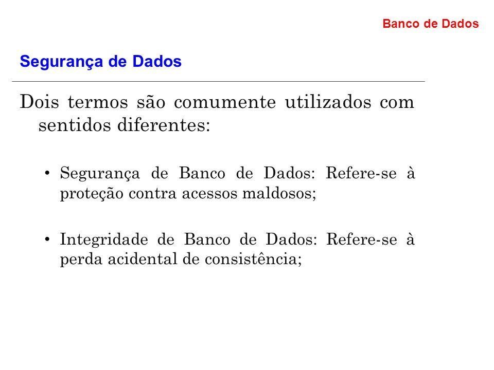 Banco de Dados Dois termos são comumente utilizados com sentidos diferentes: Segurança de Banco de Dados: Refere-se à proteção contra acessos maldosos; Integridade de Banco de Dados: Refere-se à perda acidental de consistência; Segurança de Dados