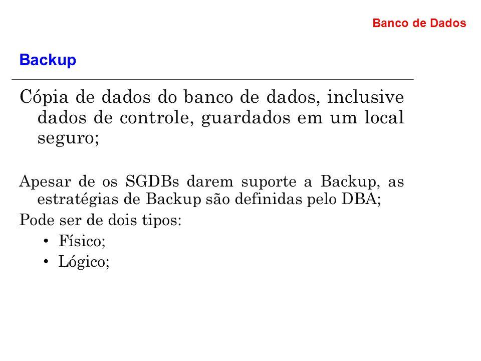 Banco de Dados Cópia de dados do banco de dados, inclusive dados de controle, guardados em um local seguro; Apesar de os SGDBs darem suporte a Backup, as estratégias de Backup são definidas pelo DBA; Pode ser de dois tipos: Físico; Lógico; Backup