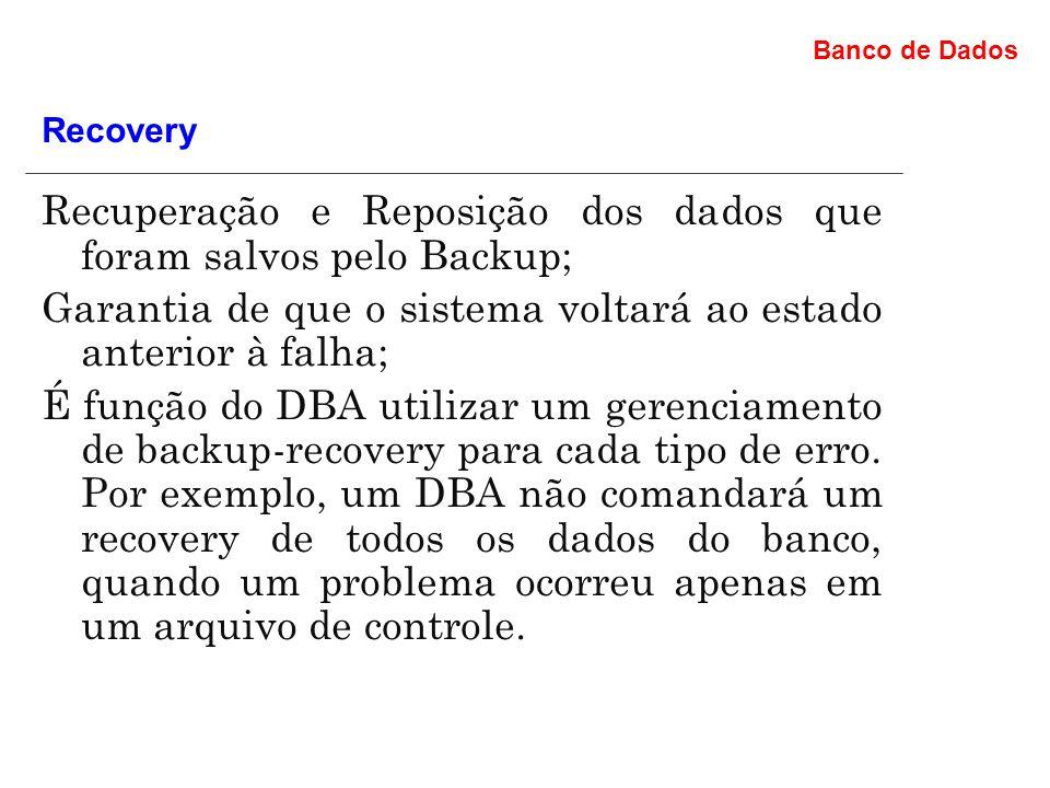 Banco de Dados Recuperação e Reposição dos dados que foram salvos pelo Backup; Garantia de que o sistema voltará ao estado anterior à falha; É função do DBA utilizar um gerenciamento de backup-recovery para cada tipo de erro.