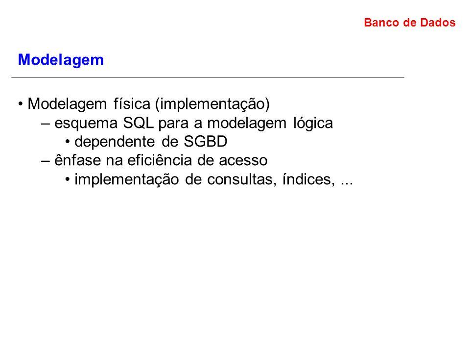 Banco de Dados Modelagem Modelagem física (implementação) – esquema SQL para a modelagem lógica dependente de SGBD – ênfase na eficiência de acesso implementação de consultas, índices,...
