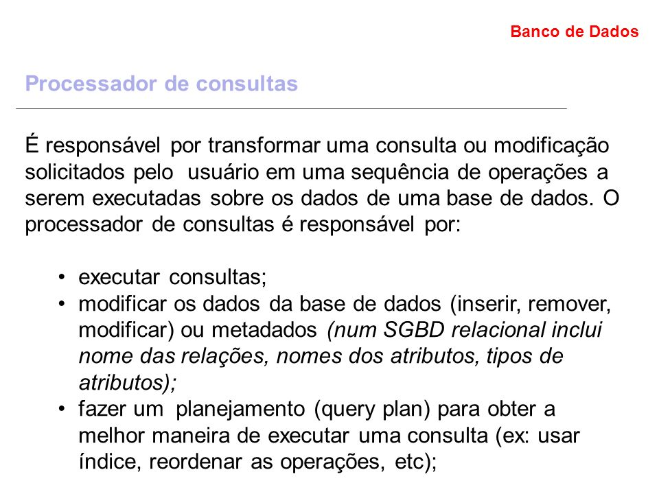 Banco de Dados Processador de consultas É responsável por transformar uma consulta ou modificação solicitados pelo usuário em uma sequência de operações a serem executadas sobre os dados de uma base de dados.