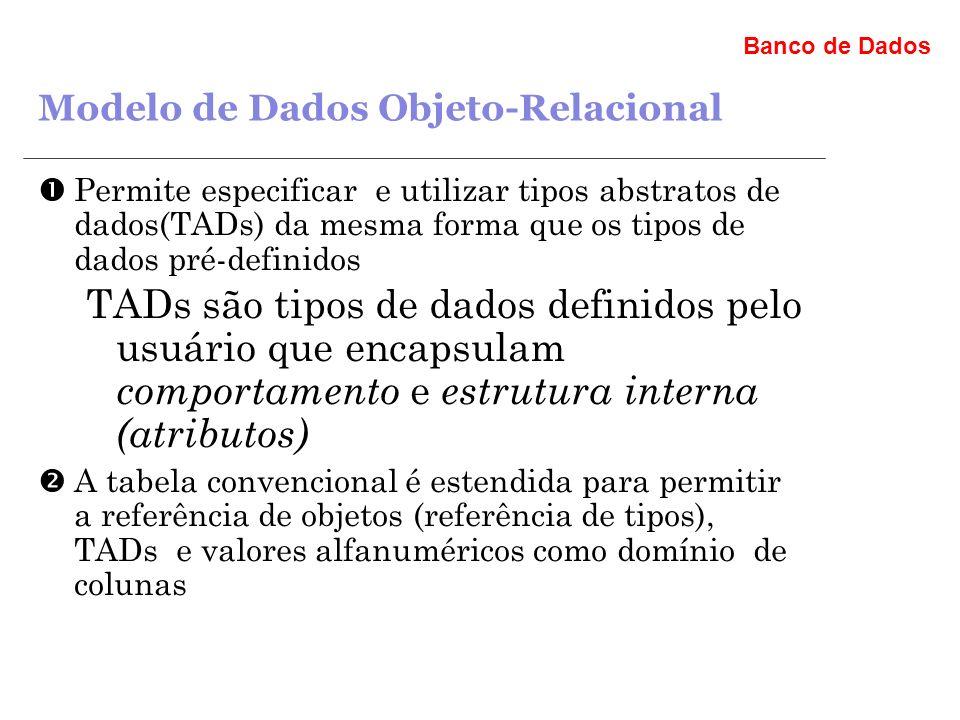 Banco de Dados Modelo de Dados Objeto-Relacional Permite especificar e utilizar tipos abstratos de dados(TADs) da mesma forma que os tipos de dados pré-definidos TADs são tipos de dados definidos pelo usuário que encapsulam comportamento e estrutura interna (atributos) A tabela convencional é estendida para permitir a referência de objetos (referência de tipos), TADs e valores alfanuméricos como domínio de colunas