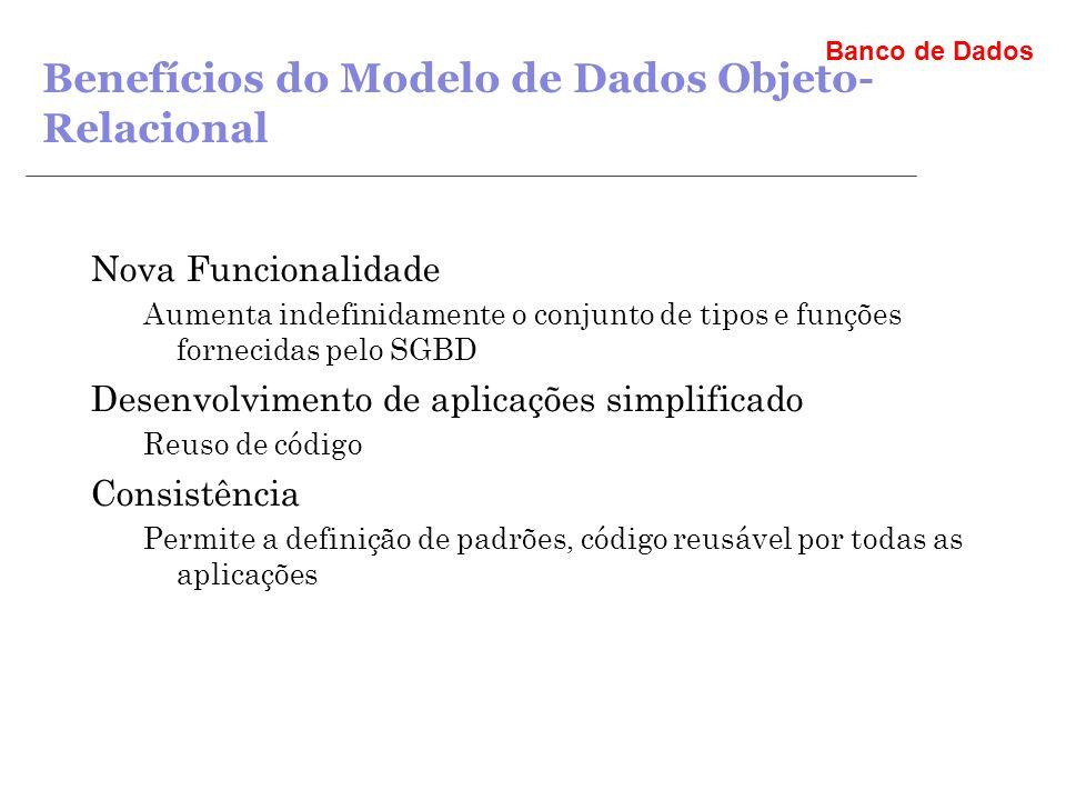 Banco de Dados Benefícios do Modelo de Dados Objeto- Relacional Nova Funcionalidade Aumenta indefinidamente o conjunto de tipos e funções fornecidas pelo SGBD Desenvolvimento de aplicações simplificado Reuso de código Consistência Permite a definição de padrões, código reusável por todas as aplicações