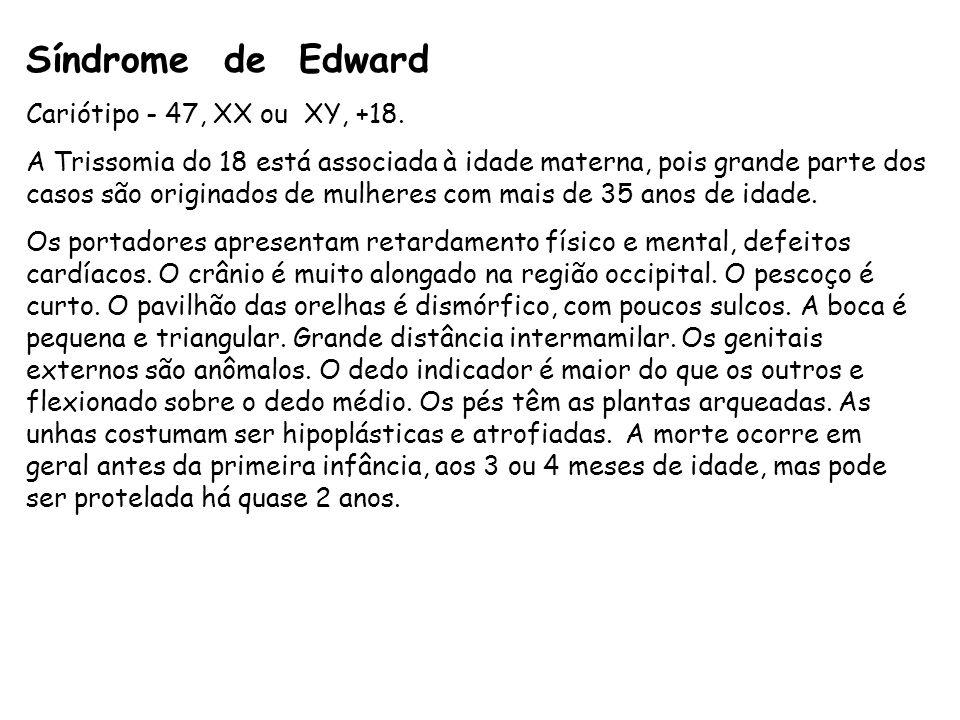 Síndrome de Edward Cariótipo - 47, XX ou XY, +18. A Trissomia do 18 está associada à idade materna, pois grande parte dos casos são originados de mulh