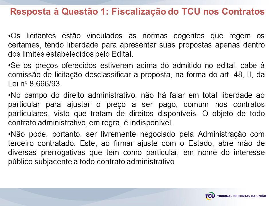 Resposta à Questão 1: Fiscalização do TCU nos Contratos Os licitantes estão vinculados às normas cogentes que regem os certames, tendo liberdade para
