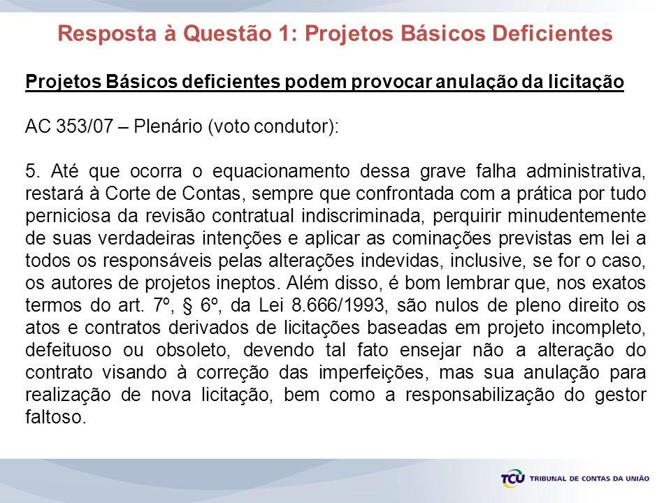 Resposta à Questão 1: Projetos Básicos Deficientes Projetos Básicos deficientes podem provocar anulação da licitação AC 353/07 – Plenário (voto condut
