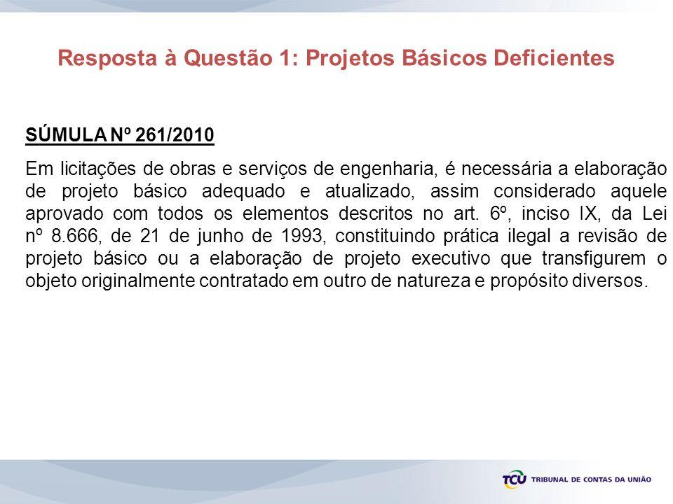 Resposta à Questão 1: Projetos Básicos Deficientes SÚMULA Nº 261/2010 Em licitações de obras e serviços de engenharia, é necessária a elaboração de pr
