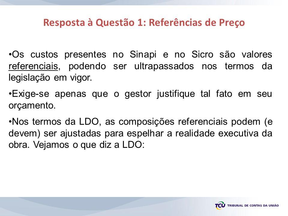 Resposta à Questão 1: Referências de Preço Os custos presentes no Sinapi e no Sicro são valores referenciais, podendo ser ultrapassados nos termos da