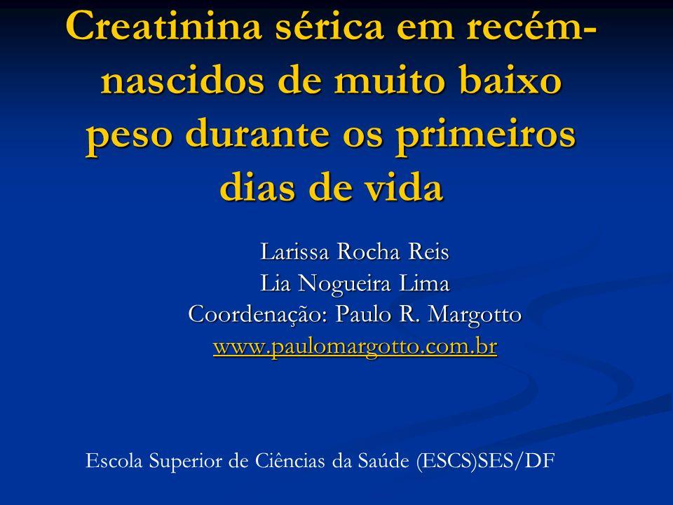 Creatinina sérica em recém- nascidos de muito baixo peso durante os primeiros dias de vida Larissa Rocha Reis Lia Nogueira Lima Coordenação: Paulo R.