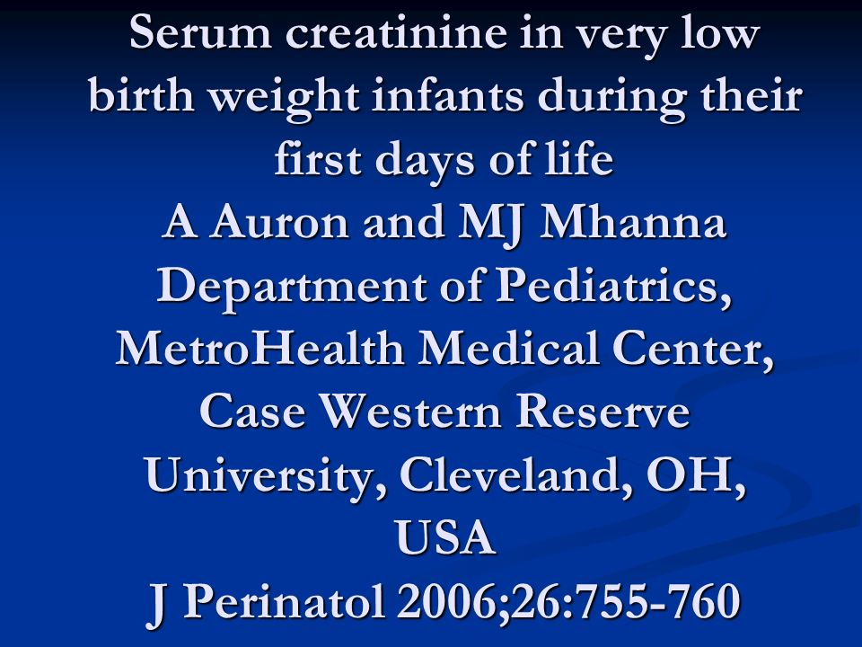 Serum creatinine in very low birth weight infants during their first days of life A Auron and MJ Mhanna Department of Pediatrics, MetroHealth Medical Center, Case Western Reserve University, Cleveland, OH, USA J Perinatol 2006;26:755-760