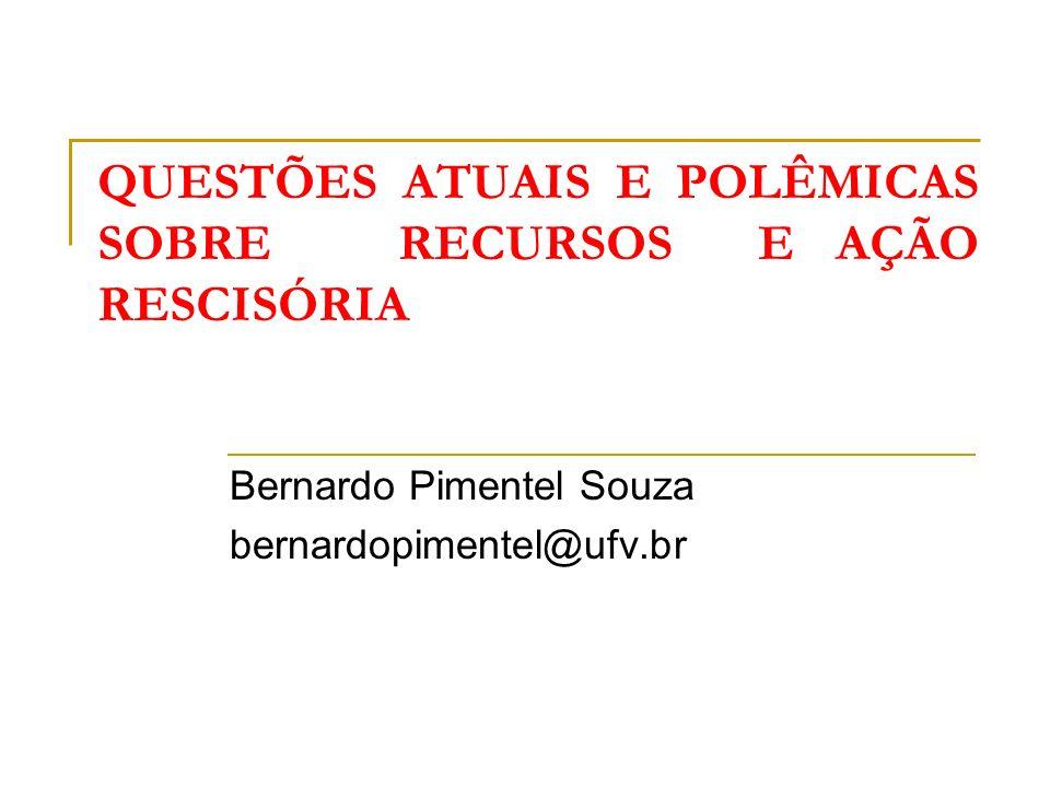 QUESTÕES ATUAIS E POLÊMICAS SOBRE RECURSOS E AÇÃO RESCISÓRIA Bernardo Pimentel Souza bernardopimentel@ufv.br