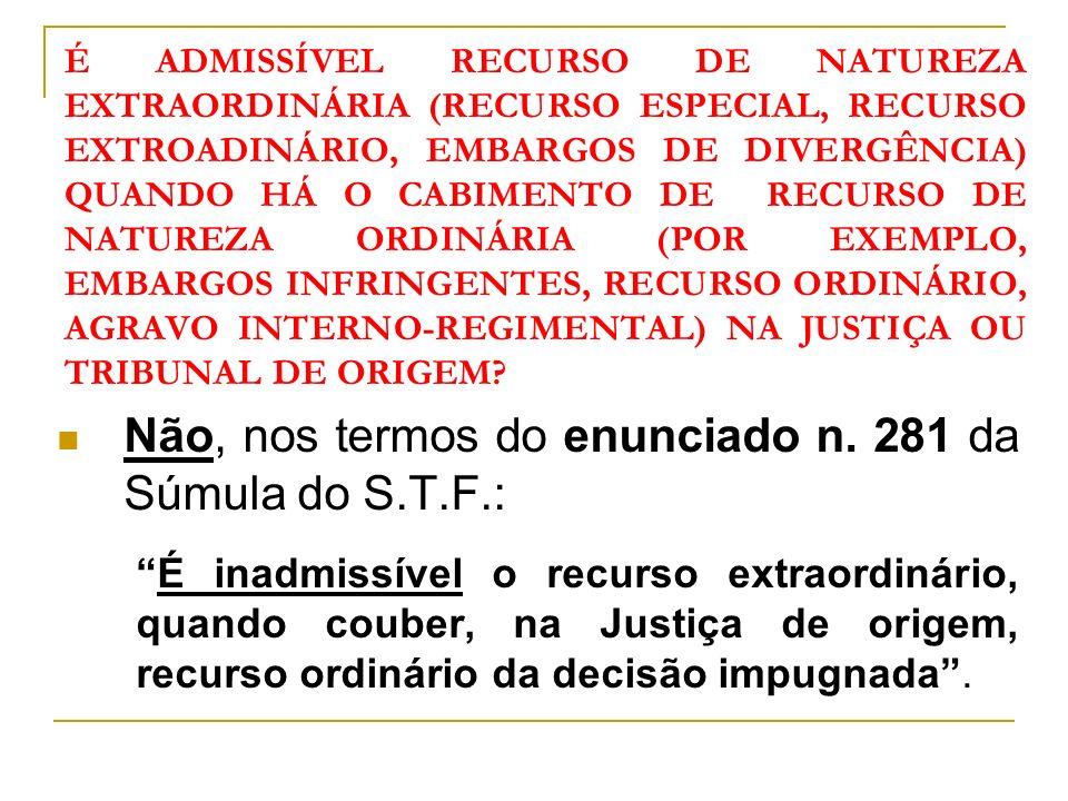 É ADMISSÍVEL RECURSO DE NATUREZA EXTRAORDINÁRIA (RECURSO ESPECIAL, RECURSO EXTROADINÁRIO, EMBARGOS DE DIVERGÊNCIA) QUANDO HÁ O CABIMENTO DE RECURSO DE NATUREZA ORDINÁRIA (POR EXEMPLO, EMBARGOS INFRINGENTES, RECURSO ORDINÁRIO, AGRAVO INTERNO-REGIMENTAL) NA JUSTIÇA OU TRIBUNAL DE ORIGEM.