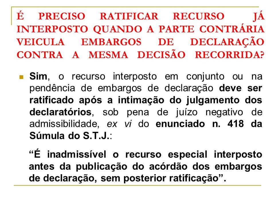 É PRECISO RATIFICAR RECURSO JÁ INTERPOSTO QUANDO A PARTE CONTRÁRIA VEICULA EMBARGOS DE DECLARAÇÃO CONTRA A MESMA DECISÃO RECORRIDA.