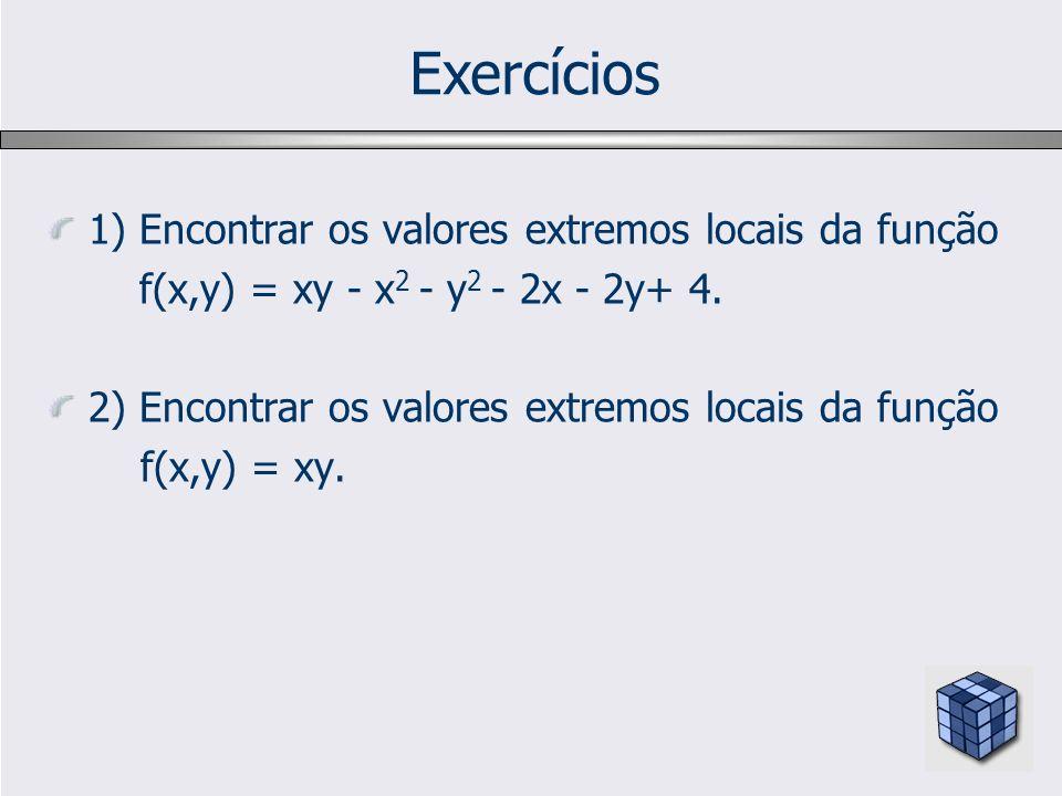 Exercícios 1) Encontrar os valores extremos locais da função f(x,y) = xy - x 2 - y 2 - 2x - 2y+ 4. 2) Encontrar os valores extremos locais da função f