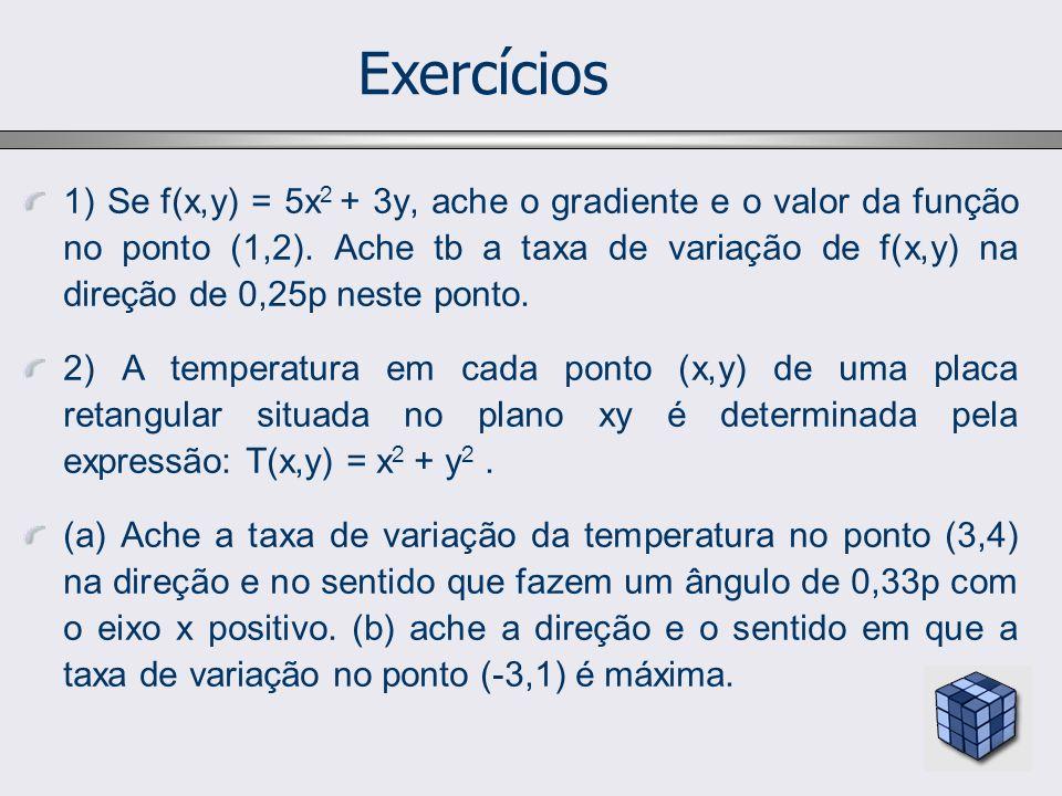 Exercícios 1) Se f(x,y) = 5x 2 + 3y, ache o gradiente e o valor da função no ponto (1,2). Ache tb a taxa de variação de f(x,y) na direção de 0,25p nes