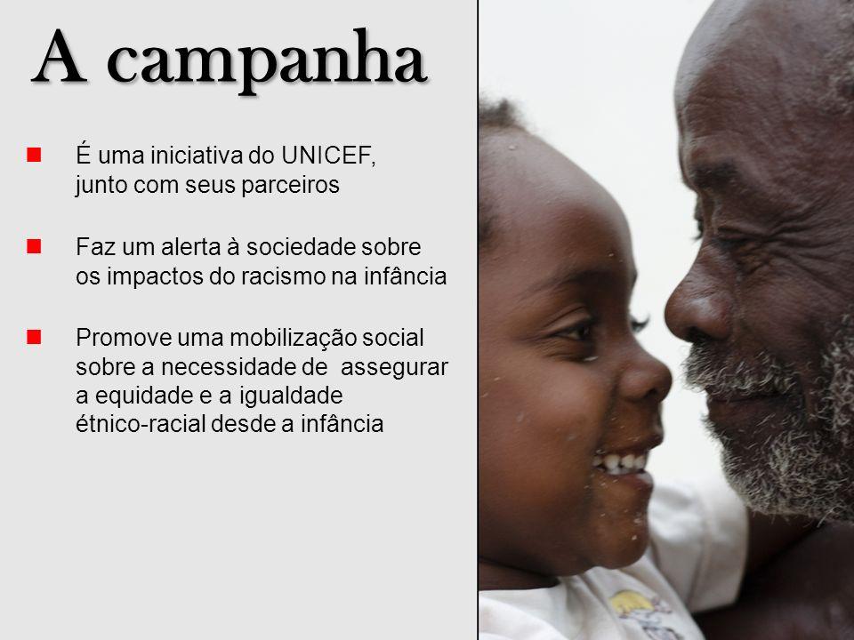 A campanha É uma iniciativa do UNICEF, junto com seus parceiros Faz um alerta à sociedade sobre os impactos do racismo na infância Promove uma mobiliz