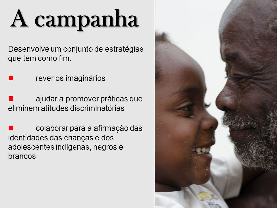 A campanha Desenvolve um conjunto de estratégias que tem como fim: rever os imaginários ajudar a promover práticas que eliminem atitudes discriminatór