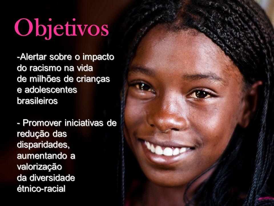 Objetivos -Alertar sobre o impacto do racismo na vida de milhões de crianças e adolescentes brasileiros - Promover iniciativas de redução das disparid