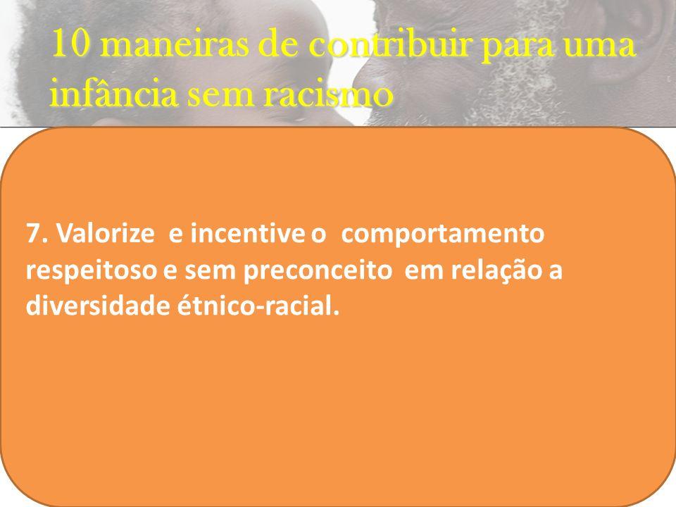 10 maneiras de contribuir para uma infância sem racismo INSERIR FILME 7. Valorize e incentive o comportamento respeitoso e sem preconceito em relação
