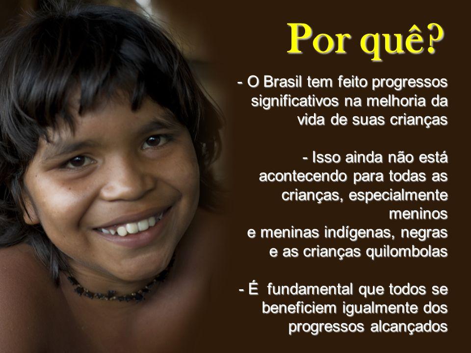 Por quê? - O Brasil tem feito progressos significativos na melhoria da vida de suas crianças - Isso ainda não está acontecendo para todas as crianças,