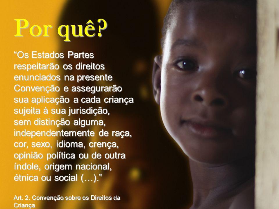 Por quê? Os Estados Partes respeitarão os direitos enunciados na presente Convenção e assegurarão sua aplicação a cada criança sujeita à sua jurisdiçã