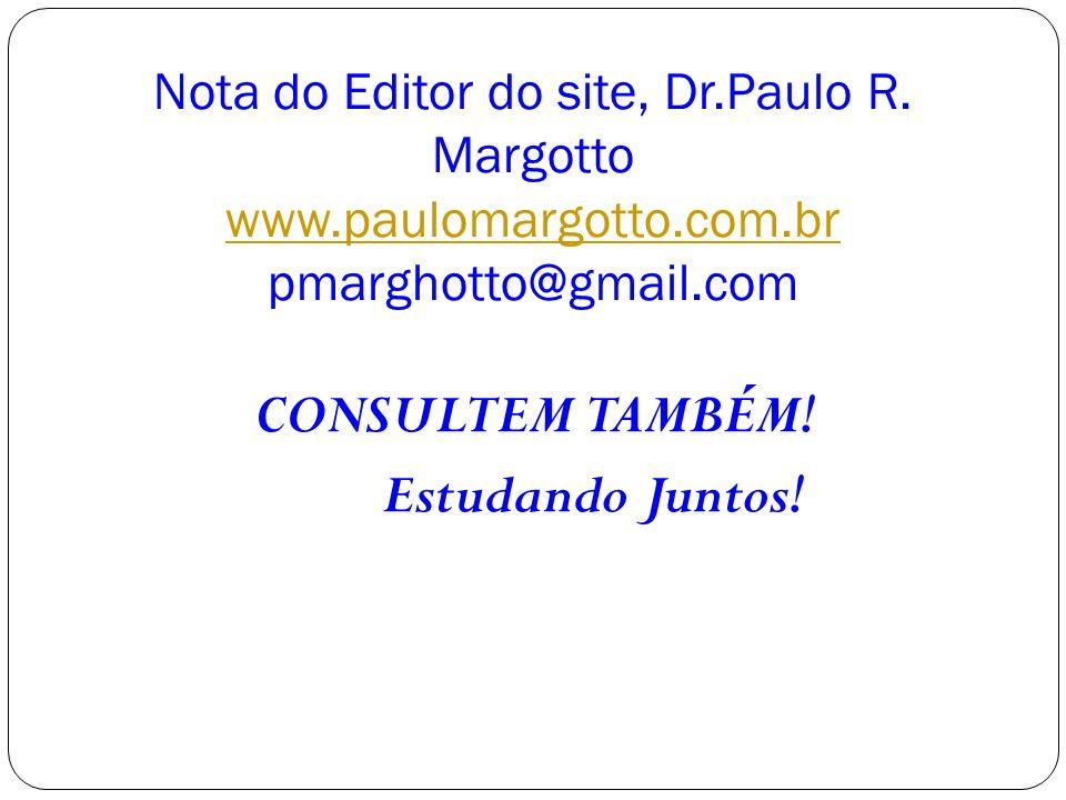 Nota do Editor do site, Dr.Paulo R. Margotto www.paulomargotto.com.br pmarghotto@gmail.com www.paulomargotto.com.br CONSULTEM TAMBÉM! Estudando Juntos