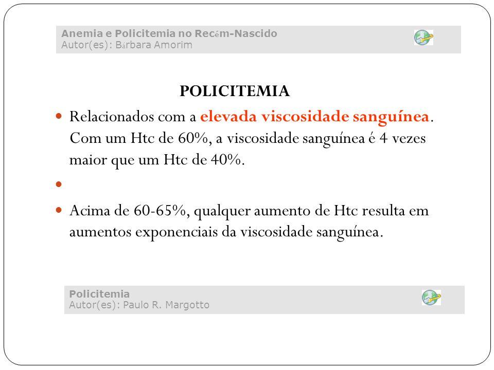 POLICITEMIA Relacionados com a elevada viscosidade sanguínea. Com um Htc de 60%, a viscosidade sanguínea é 4 vezes maior que um Htc de 40%. Acima de 6
