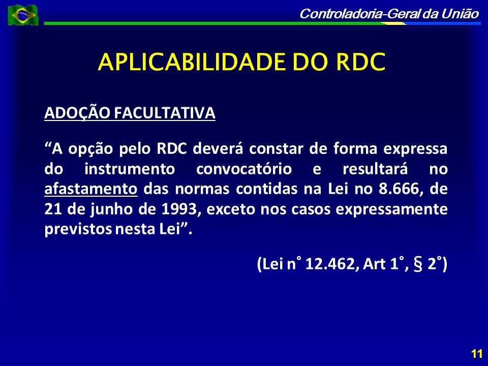 Controladoria-Geral da União APLICABILIDADE DO RDC ADOÇÃO FACULTATIVA A opção pelo RDC deverá constar de forma expressa do instrumento convocatório e resultará no afastamento das normas contidas na Lei no 8.666, de 21 de junho de 1993, exceto nos casos expressamente previstos nesta Lei.