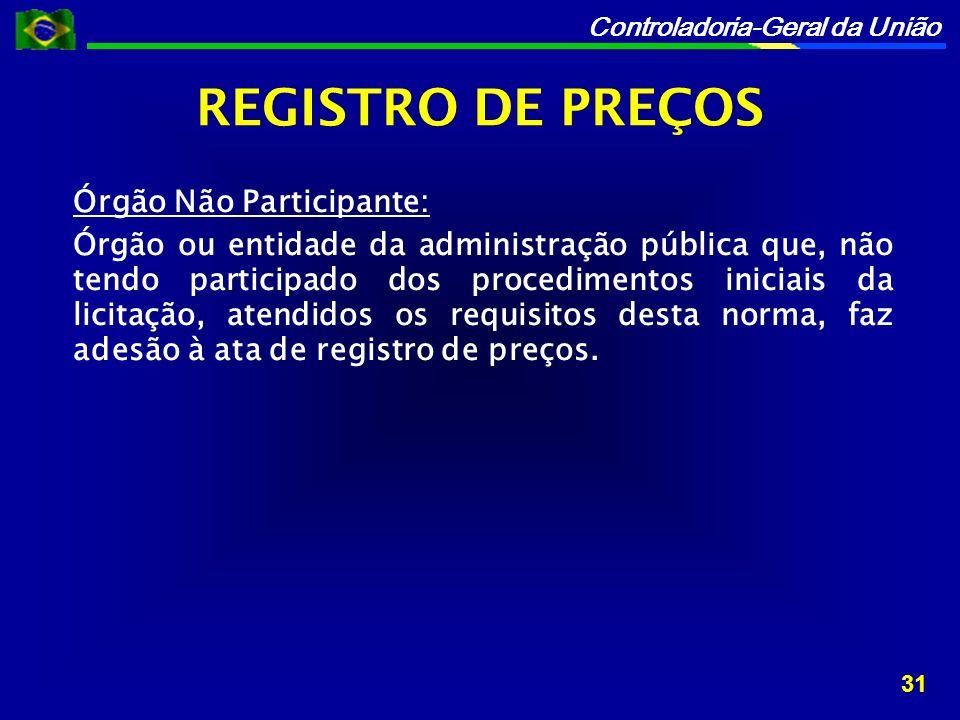 Controladoria-Geral da União Órgão Não Participante: Órgão ou entidade da administração pública que, não tendo participado dos procedimentos iniciais da licitação, atendidos os requisitos desta norma, faz adesão à ata de registro de preços.