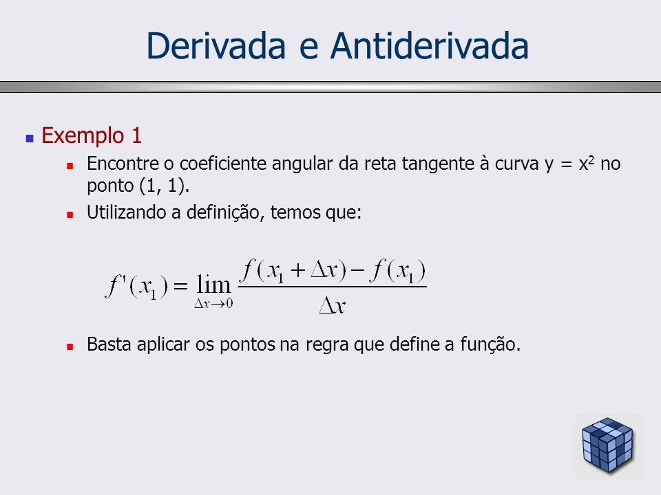 Derivada e Antiderivada Exemplo 1 Encontre o coeficiente angular da reta tangente à curva y = x 2 no ponto (1, 1). Utilizando a definição, temos que: