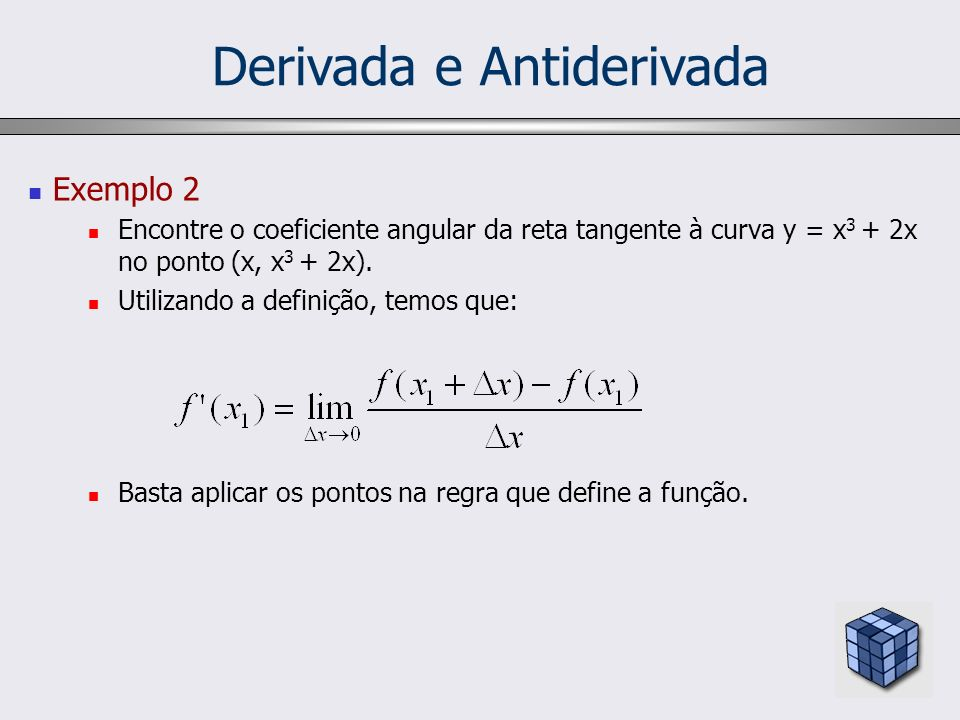 Derivada e Antiderivada Exemplo 2 Encontre o coeficiente angular da reta tangente à curva y = x 3 + 2x no ponto (x, x 3 + 2x). Utilizando a definição,