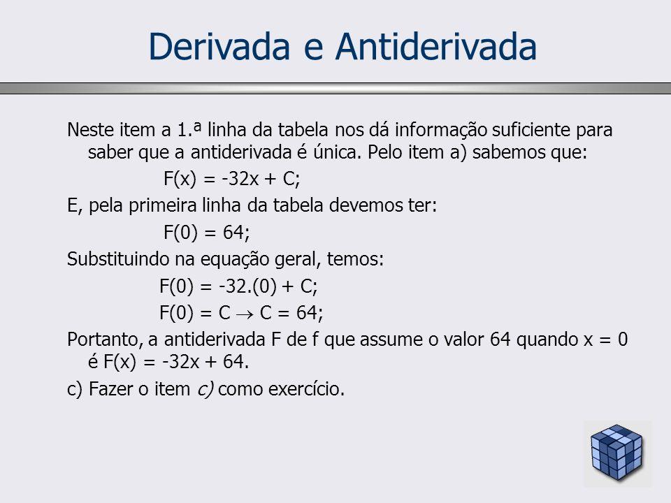 Derivada e Antiderivada Neste item a 1.ª linha da tabela nos dá informação suficiente para saber que a antiderivada é única. Pelo item a) sabemos que: